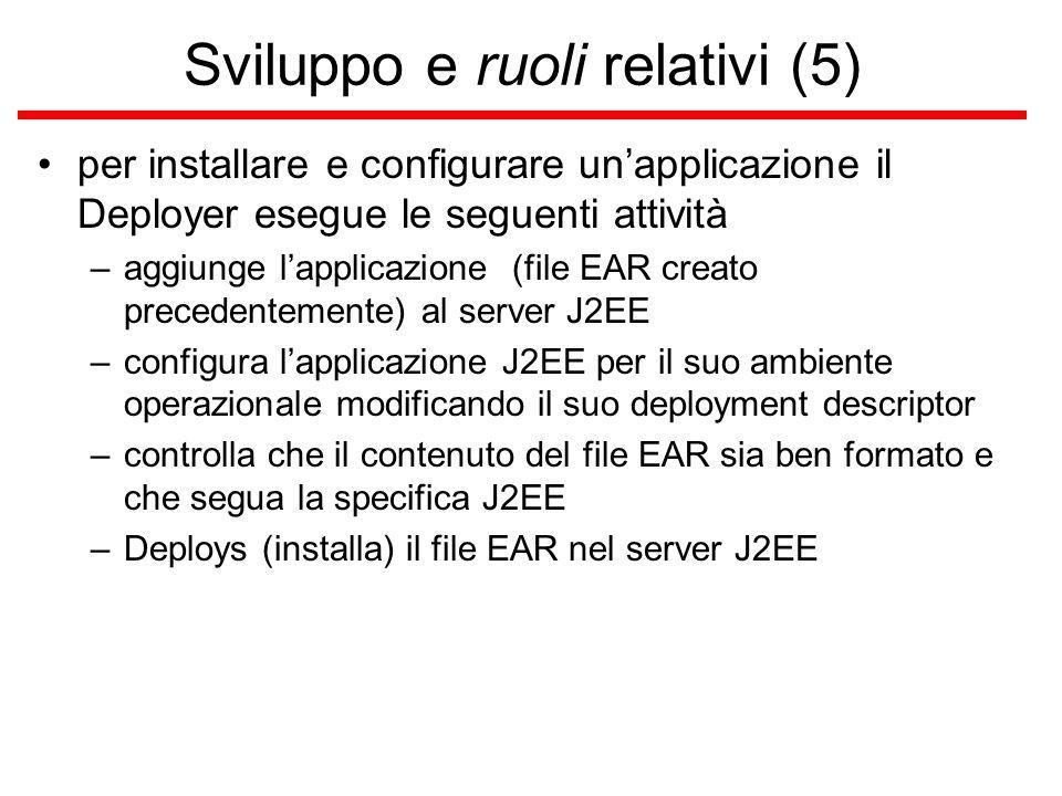Sviluppo e ruoli relativi (5) per installare e configurare un'applicazione il Deployer esegue le seguenti attività –aggiunge l'applicazione (file EAR creato precedentemente) al server J2EE –configura l'applicazione J2EE per il suo ambiente operazionale modificando il suo deployment descriptor –controlla che il contenuto del file EAR sia ben formato e che segua la specifica J2EE –Deploys (installa) il file EAR nel server J2EE
