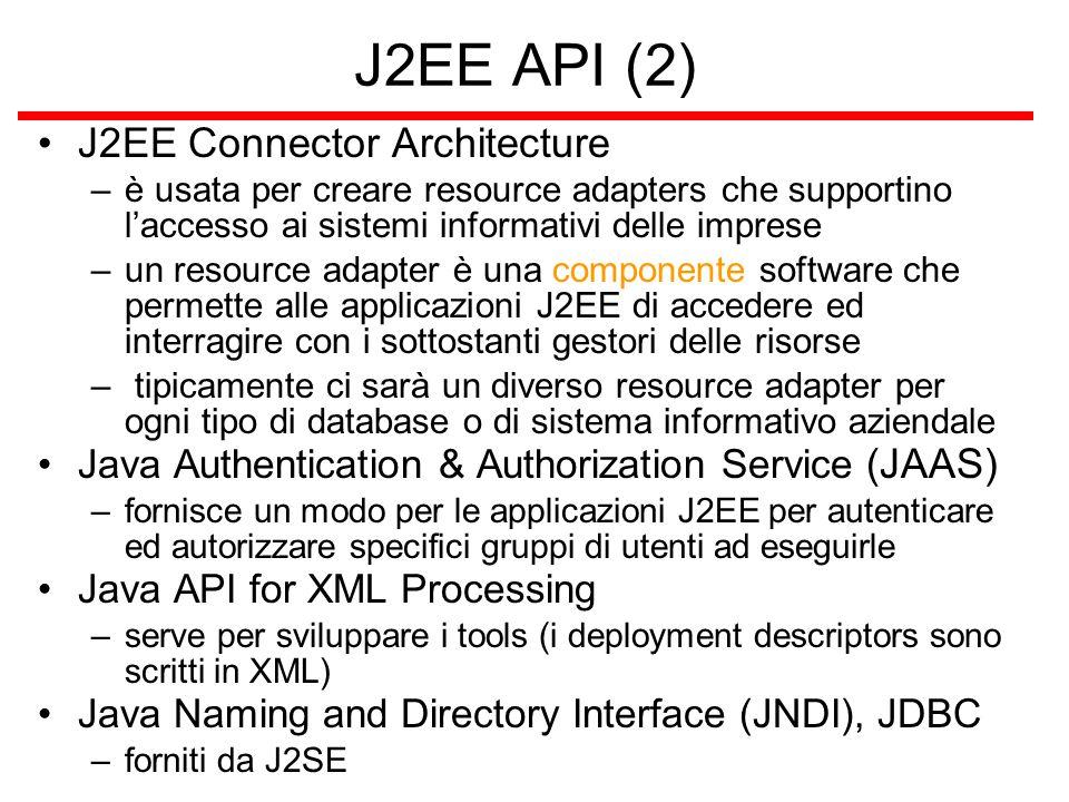 J2EE API (2) J2EE Connector Architecture –è usata per creare resource adapters che supportino l'accesso ai sistemi informativi delle imprese –un resource adapter è una componente software che permette alle applicazioni J2EE di accedere ed interragire con i sottostanti gestori delle risorse – tipicamente ci sarà un diverso resource adapter per ogni tipo di database o di sistema informativo aziendale Java Authentication & Authorization Service (JAAS) –fornisce un modo per le applicazioni J2EE per autenticare ed autorizzare specifici gruppi di utenti ad eseguirle Java API for XML Processing –serve per sviluppare i tools (i deployment descriptors sono scritti in XML) Java Naming and Directory Interface (JNDI), JDBC –forniti da J2SE