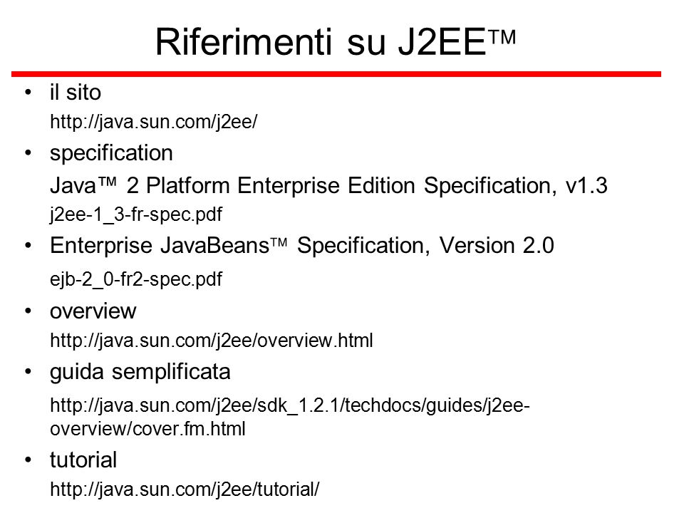 Riferimenti su J2EE  il sito http://java.sun.com/j2ee/ specification Java™ 2 Platform Enterprise Edition Specification, v1.3 j2ee-1_3-fr-spec.pdf Ent