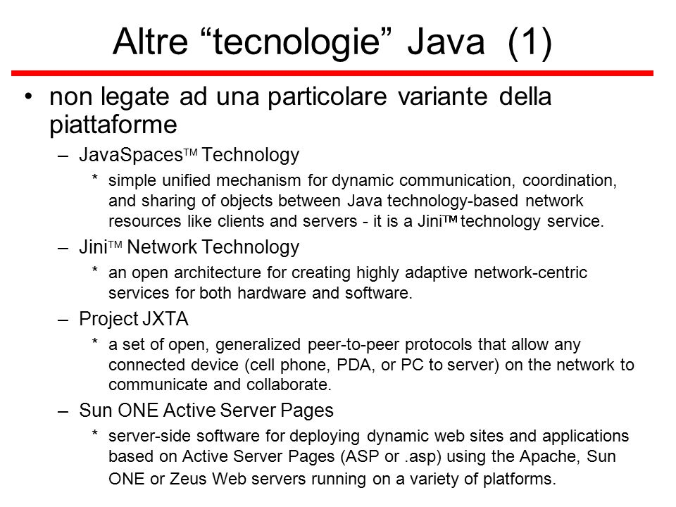 Altre tecnologie Java (1) non legate ad una particolare variante della piattaforme –JavaSpaces  Technology *simple unified mechanism for dynamic communication, coordination, and sharing of objects between Java technology-based network resources like clients and servers - it is a Jini  technology service.