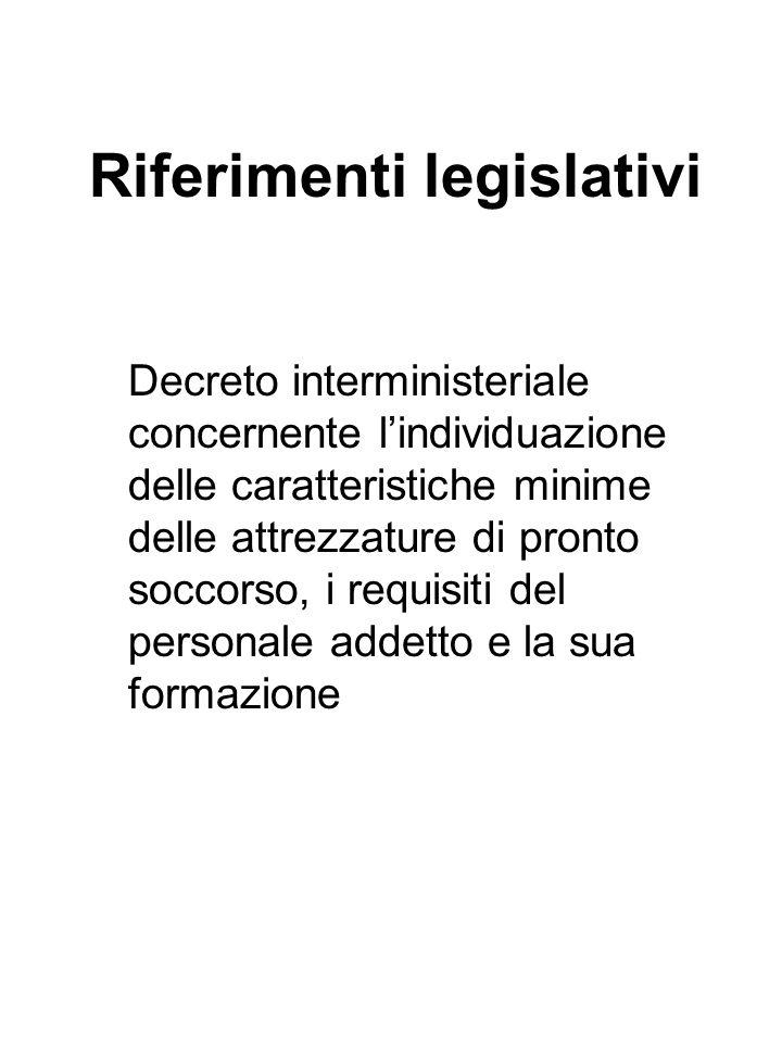Riferimenti legislativi Decreto interministeriale concernente l'individuazione delle caratteristiche minime delle attrezzature di pronto soccorso, i requisiti del personale addetto e la sua formazione