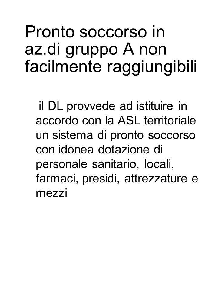 Pronto soccorso in az.di gruppo A non facilmente raggiungibili Iil DL provvede ad istituire in accordo con la ASL territoriale un sistema di pronto soccorso con idonea dotazione di personale sanitario, locali, farmaci, presidi, attrezzature e mezzi
