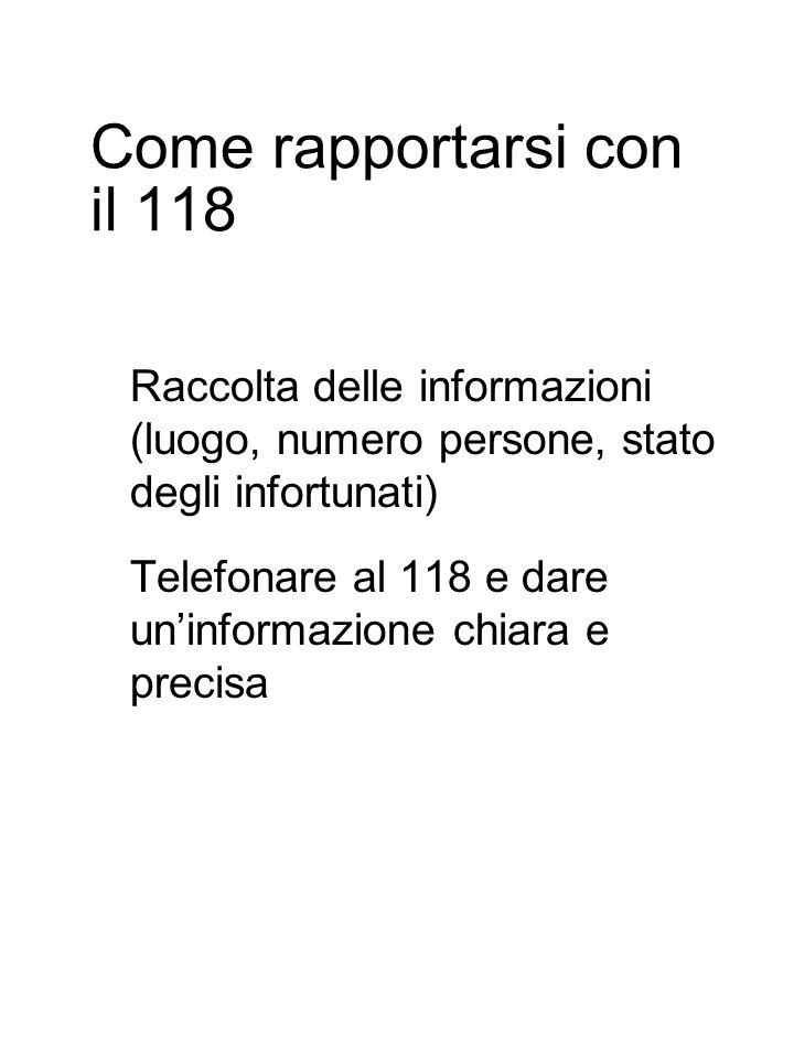 Come rapportarsi con il 118 Raccolta delle informazioni (luogo, numero persone, stato degli infortunati) Telefonare al 118 e dare un'informazione chiara e precisa