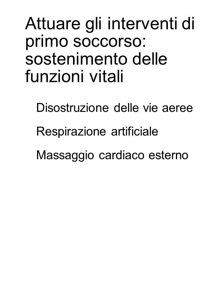 Attuare gli interventi di primo soccorso: sostenimento delle funzioni vitali Disostruzione delle vie aeree Respirazione artificiale Massaggio cardiaco esterno