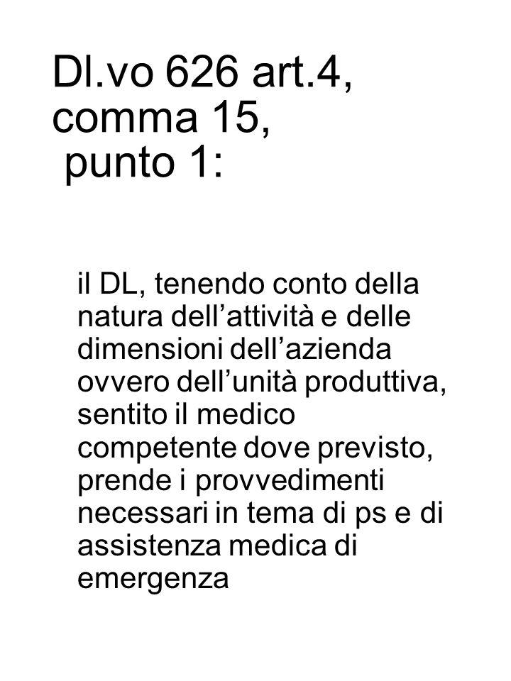 Dl.vo 626 art.4, comma 15, punto 1: il DL, tenendo conto della natura dell'attività e delle dimensioni dell'azienda ovvero dell'unità produttiva, sentito il medico competente dove previsto, prende i provvedimenti necessari in tema di ps e di assistenza medica di emergenza