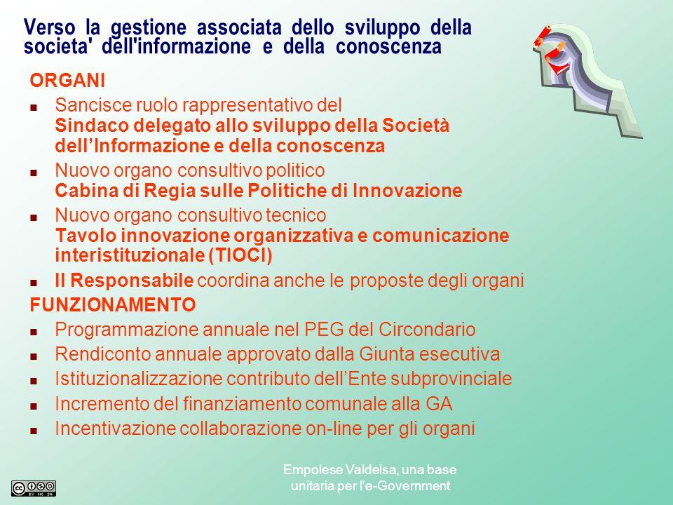 Empolese Valdelsa, una base unitaria per l e-Government Verso la gestione associata dello sviluppo della societa dell informazione e della conoscenza FINALITA' migliorare l'efficienza, l'efficacia, l'economicità, la trasparenza dell'azione amministrativa e la qualità dei servizi resi, attraverso la semplificazione organizzativa, il potenziamento della comunicazione interna, esterna ed interistituzionale dei Comuni partecipanti, il miglioramento dell'accessibilità alle informazioni, l'ottimizzazione nell'utilizzo delle risorse crescita omogenea del territorio, essa si propone di promuovere, coordinare, definire e attuare le politiche sulla Società dell'Informazione e della Conoscenza per il territorio di riferimento, condividendo gli scopi, i principi e gli strumenti indicati nella L.R.