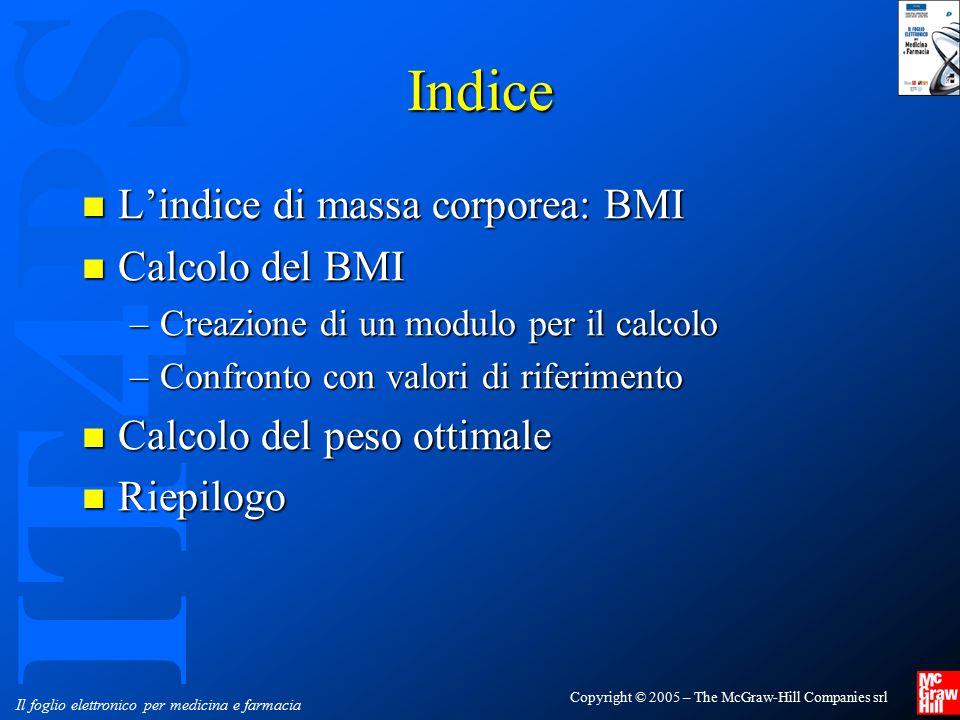 IT4PS Copyright © 2005 – The McGraw-Hill Companies srl Il foglio elettronico per medicina e farmacia Body Mass Index (BMI) IL BMI è considerato l'indice più affidabile per diagnosticare l'obesità IL BMI è considerato l'indice più affidabile per diagnosticare l'obesità –si è tuttavia osservato che, anche in presenza di BMI normale, ma in presenza di obesità centrale (viscerale) il rischio per patologie quali diabete, ipertensione, infarto è molto elevato Si ottiene dividendo il peso corporeo (espresso in kg) per il quadrato dell'altezza (espressa in metri) Si ottiene dividendo il peso corporeo (espresso in kg) per il quadrato dell'altezza (espressa in metri)