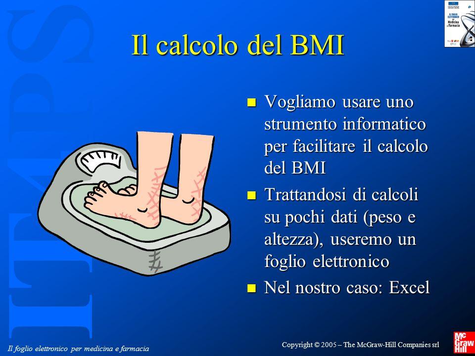 IT4PS Copyright © 2005 – The McGraw-Hill Companies srl Il foglio elettronico per medicina e farmacia Calcolo del BMI Possiamo scomporre il problema in: Possiamo scomporre il problema in: 1.Calcolo del BMI, secondo la formula 2.Confronto del valore ricavato con i valori di riferimento: Valori di riferimento del BMI Sottopeso<18.5 Normopeso da 18.5 a 24.9 Sovrappeso da 25.0 a 29.9 Obesità di classe I da 30.0 a 34.9 Obesità di classe II da 35.0 a 39.9 Obesità di classe III >40.0