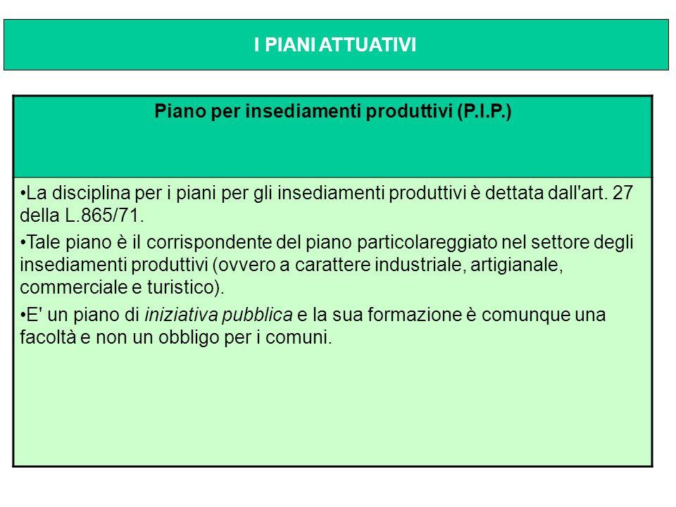 Piano per insediamenti produttivi (P.I.P.) La disciplina per i piani per gli insediamenti produttivi è dettata dall'art. 27 della L.865/71. Tale piano