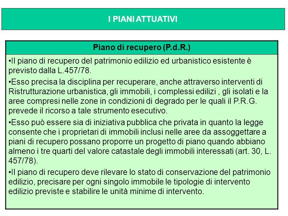 Piano di recupero (P.d.R.) Il piano di recupero del patrimonio edilizio ed urbanistico esistente è previsto dalla L.457/78. Esso precisa la disciplina
