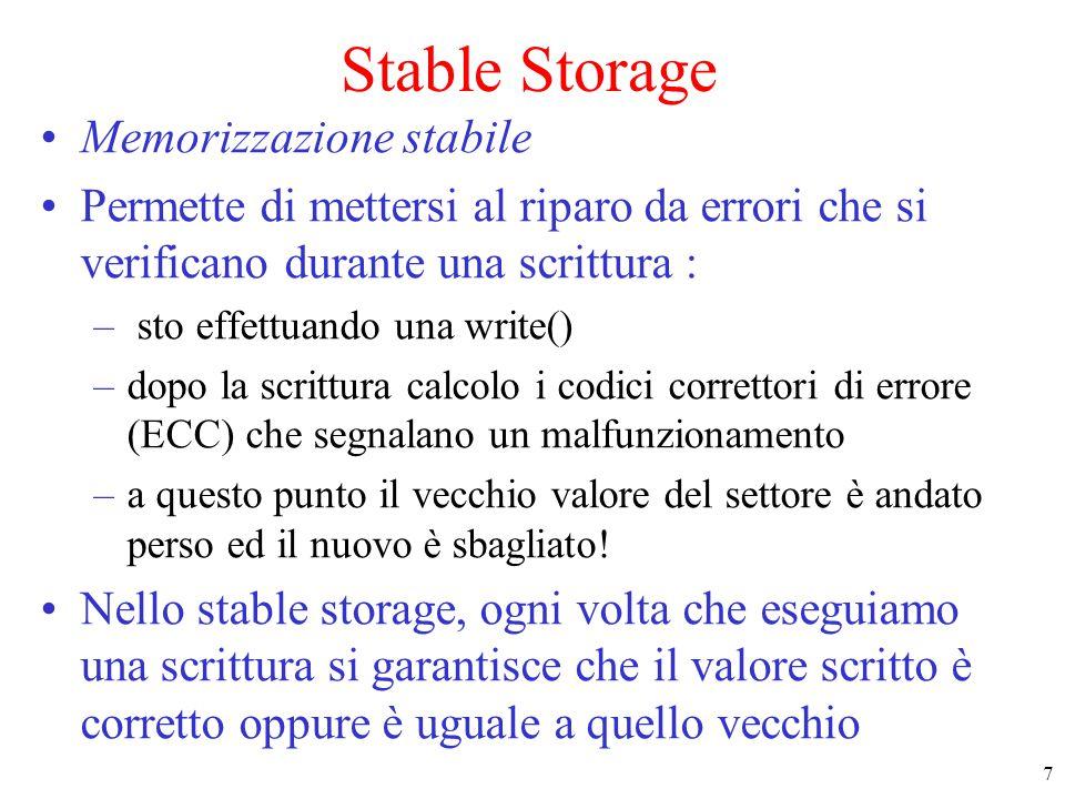 8 Stable Storage (2) Come viene realizzato lo stable storage: due dischi, più software assunzioni : –quando effettuiamo una write() di un blocco si scrive una valore corretto o scorretto –un valore scorretto può essere determinato rileggendo il valore e controllando gli ECC –la probabilità che lo stesso settore X abbia malfunzionamenti su due dischi diversi è trascurabile