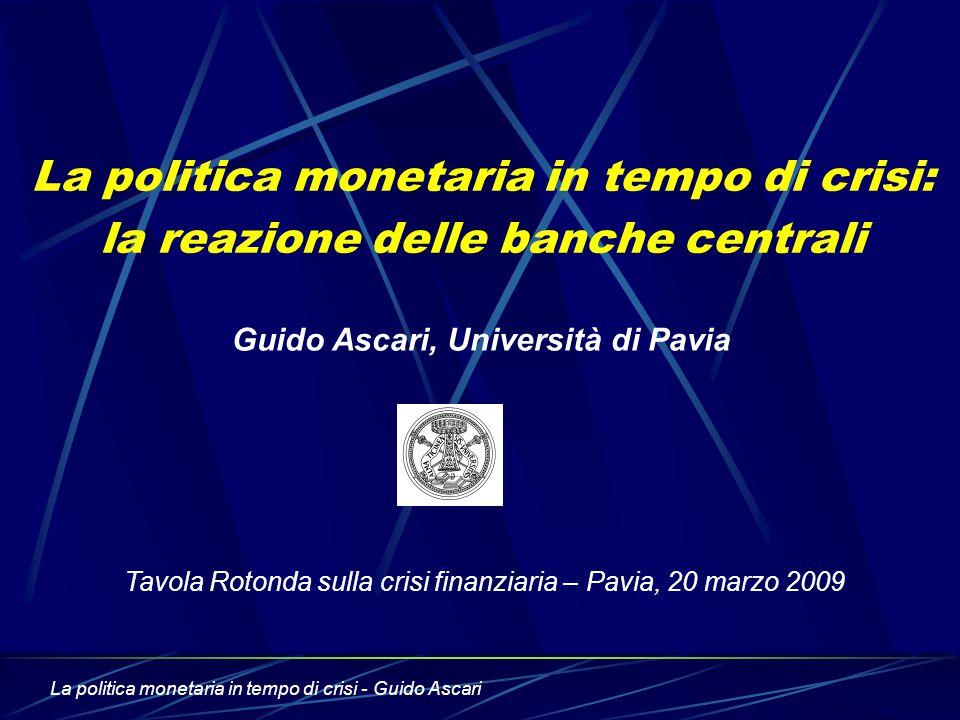 La politica monetaria in tempo di crisi - Guido Ascari La politica monetaria in tempo di crisi: la reazione delle banche centrali Guido Ascari, Università di Pavia Tavola Rotonda sulla crisi finanziaria – Pavia, 20 marzo 2009