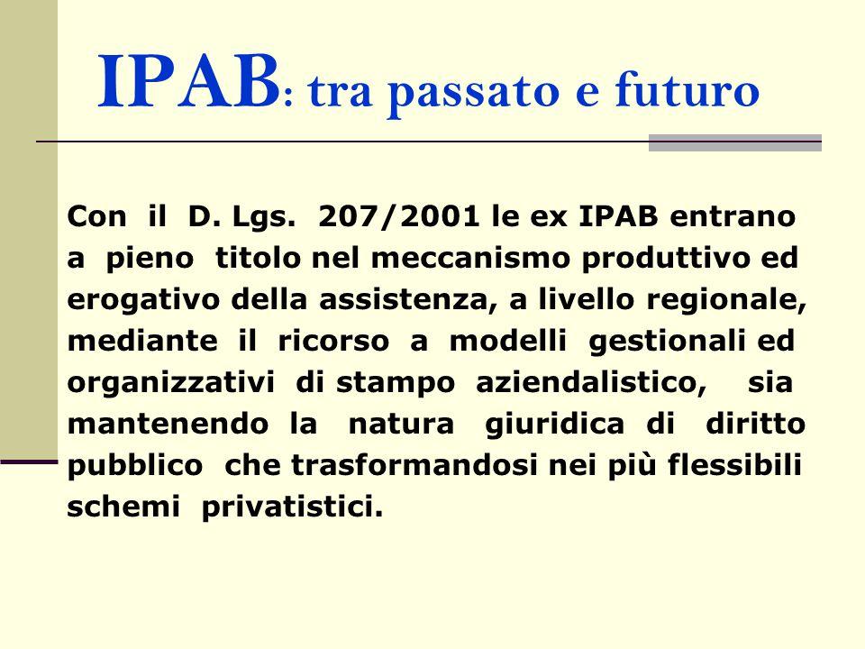 IPAB : tra passato e futuro Con il D. Lgs. 207/2001 le ex IPAB entrano a pieno titolo nel meccanismo produttivo ed erogativo della assistenza, a livel