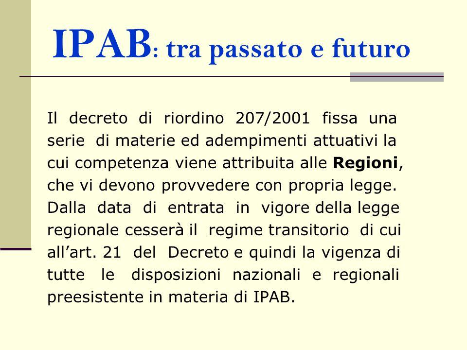 IPAB : tra passato e futuro Il decreto di riordino 207/2001 fissa una serie di materie ed adempimenti attuativi la cui competenza viene attribuita alle Regioni, che vi devono provvedere con propria legge.