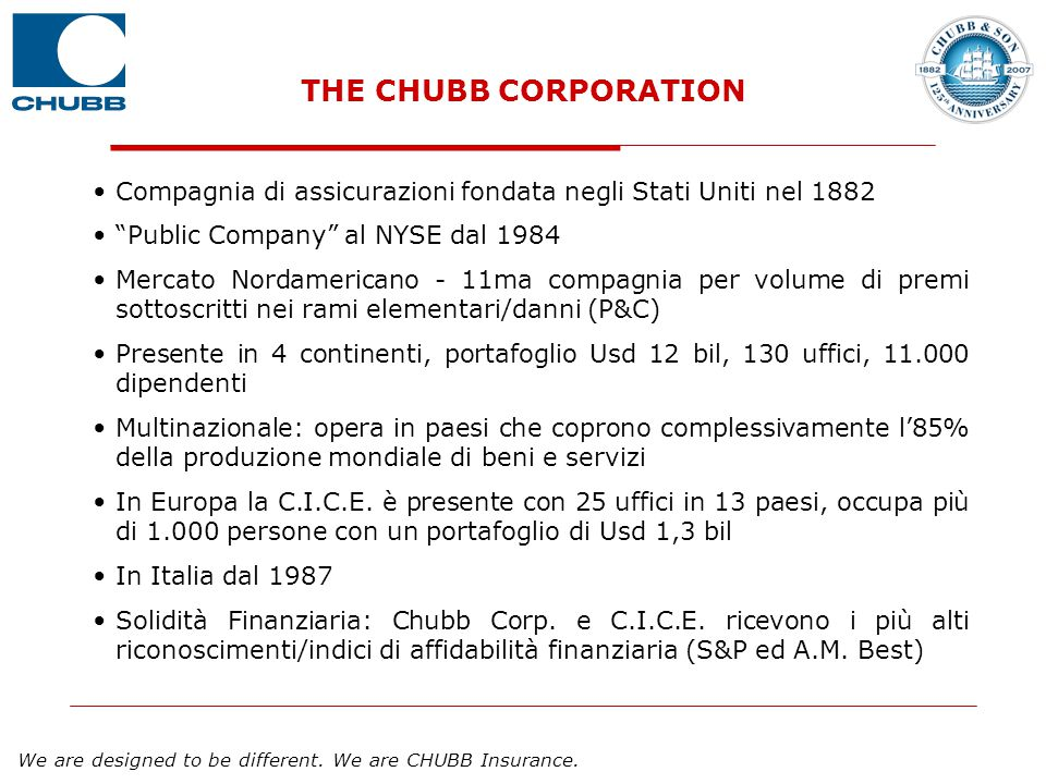 "We are designed to be different. We are CHUBB Insurance. THE CHUBB CORPORATION Compagnia di assicurazioni fondata negli Stati Uniti nel 1882 ""Public C"