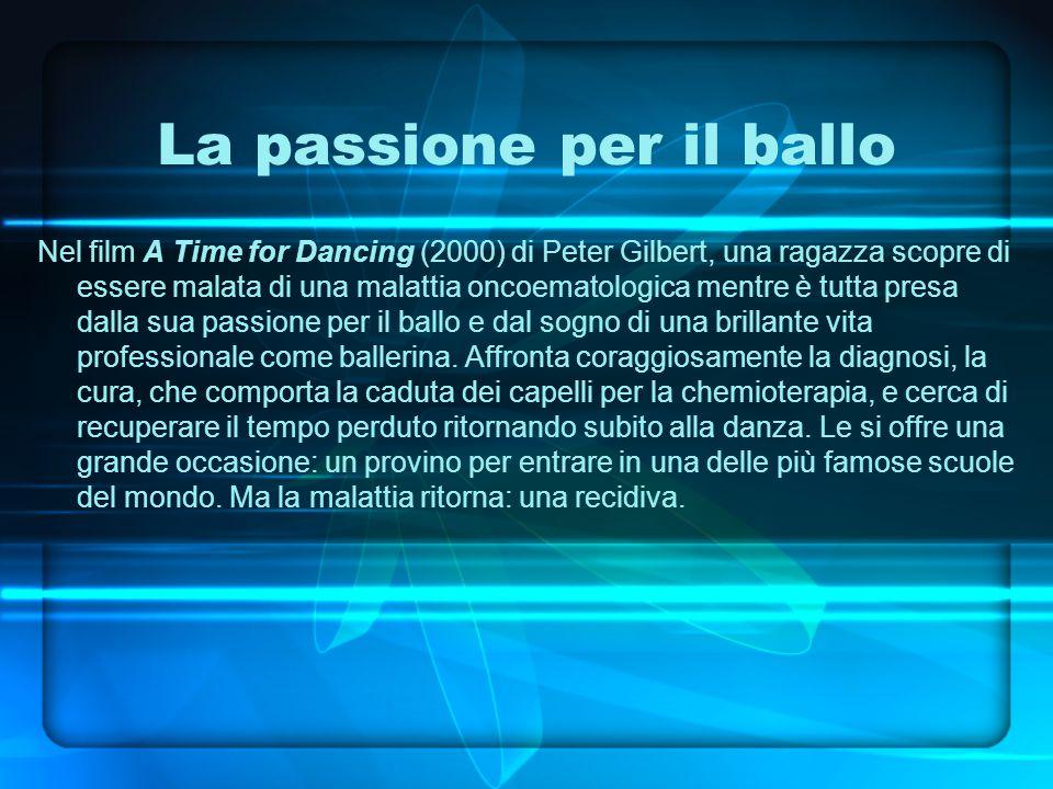La passione per il ballo Nel film A Time for Dancing (2000) di Peter Gilbert, una ragazza scopre di essere malata di una malattia oncoematologica mentre è tutta presa dalla sua passione per il ballo e dal sogno di una brillante vita professionale come ballerina.
