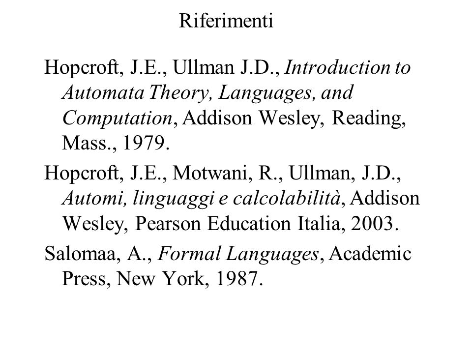 Riferimenti Hopcroft, J.E., Ullman J.D., Introduction to Automata Theory, Languages, and Computation, Addison Wesley, Reading, Mass., 1979. Hopcroft,