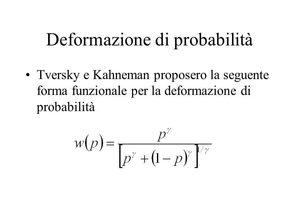 Deformazione di probabilità Tversky e Kahneman proposero la seguente forma funzionale per la deformazione di probabilità