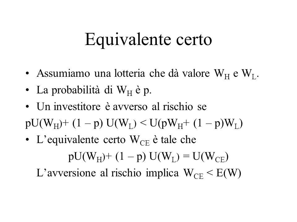 Equivalente certo Assumiamo una lotteria che dà valore W H e W L. La probabilità di W H è p. Un investitore è avverso al rischio se pU(W H ) + (1 – p)