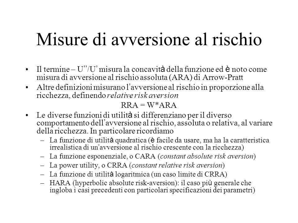 Misure di avversione al rischio Il termine – U '' /U ' misura la concavit à della funzione ed è noto come misura di avversione al rischio assoluta (AR