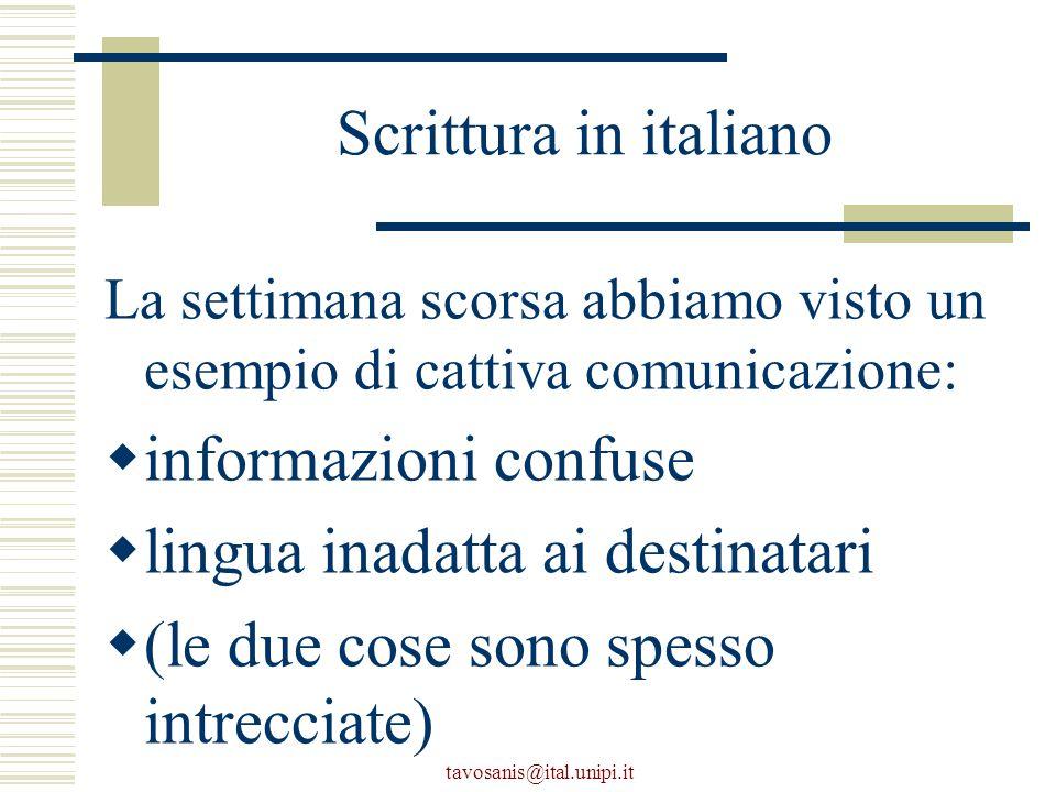 tavosanis@ital.unipi.it Scrittura in italiano La settimana scorsa abbiamo visto un esempio di cattiva comunicazione:  informazioni confuse  lingua inadatta ai destinatari  (le due cose sono spesso intrecciate)