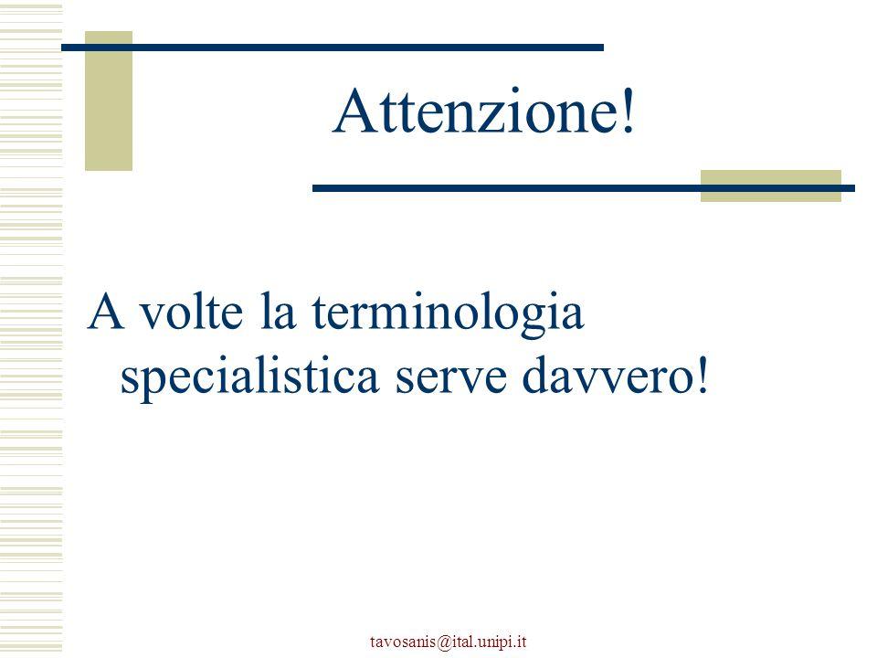 tavosanis@ital.unipi.it Attenzione! A volte la terminologia specialistica serve davvero!
