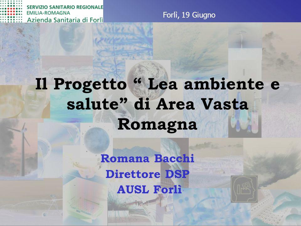 Il Progetto Lea ambiente e salute di Area Vasta Romagna Romana Bacchi Direttore DSP AUSL Forlì Forlì, 19 Giugno