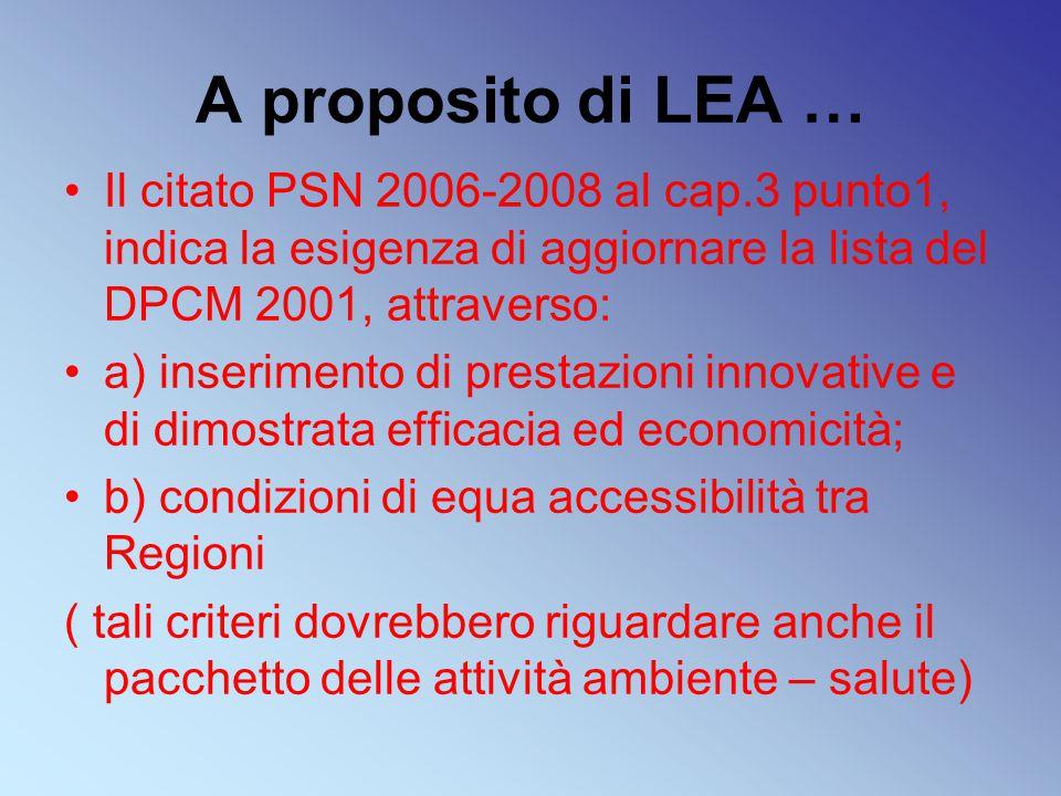 A proposito di LEA … Il citato PSN 2006-2008 al cap.3 punto1, indica la esigenza di aggiornare la lista del DPCM 2001, attraverso: a) inserimento di prestazioni innovative e di dimostrata efficacia ed economicità; b) condizioni di equa accessibilità tra Regioni ( tali criteri dovrebbero riguardare anche il pacchetto delle attività ambiente – salute)
