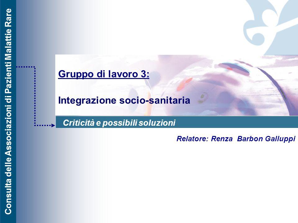 Consulta delle Associazioni di Pazienti Malattie Rare Gruppo di lavoro 3: Integrazione socio-sanitaria Relatore: Renza Barbon Galluppi Criticità e pos