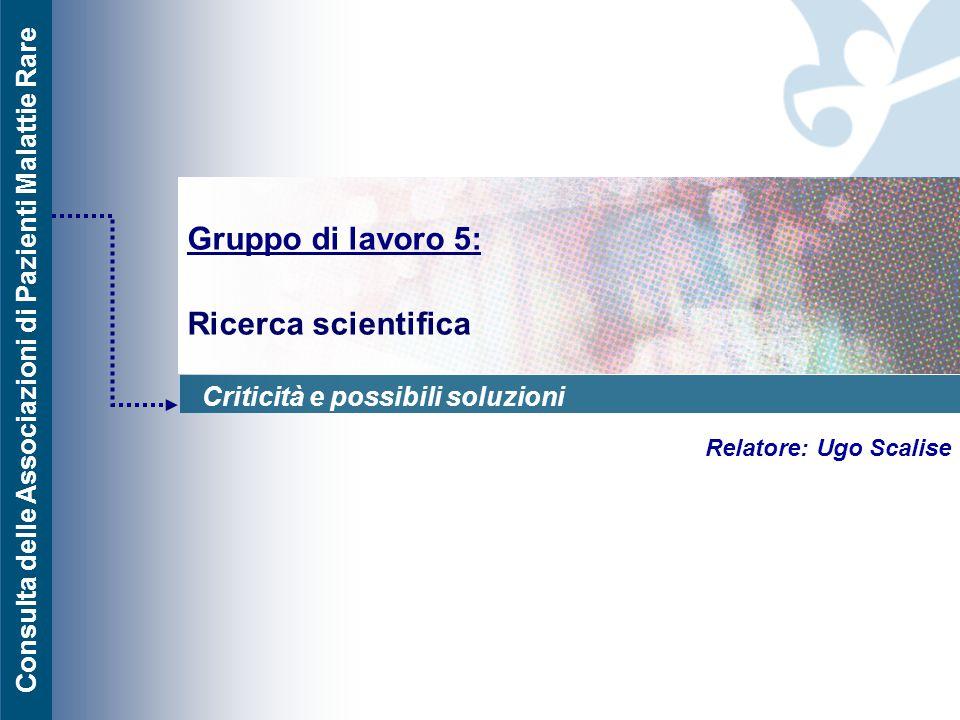Consulta delle Associazioni di Pazienti Malattie Rare Gruppo di lavoro 5: Ricerca scientifica Relatore: Ugo Scalise Criticità e possibili soluzioni