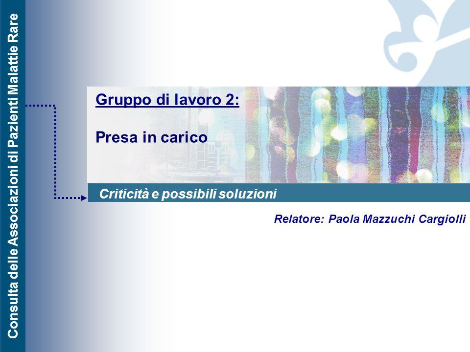 Consulta delle Associazioni di Pazienti Malattie Rare Gruppo di lavoro 2: Presa in carico Relatore: Paola Mazzuchi Cargiolli Criticità e possibili sol