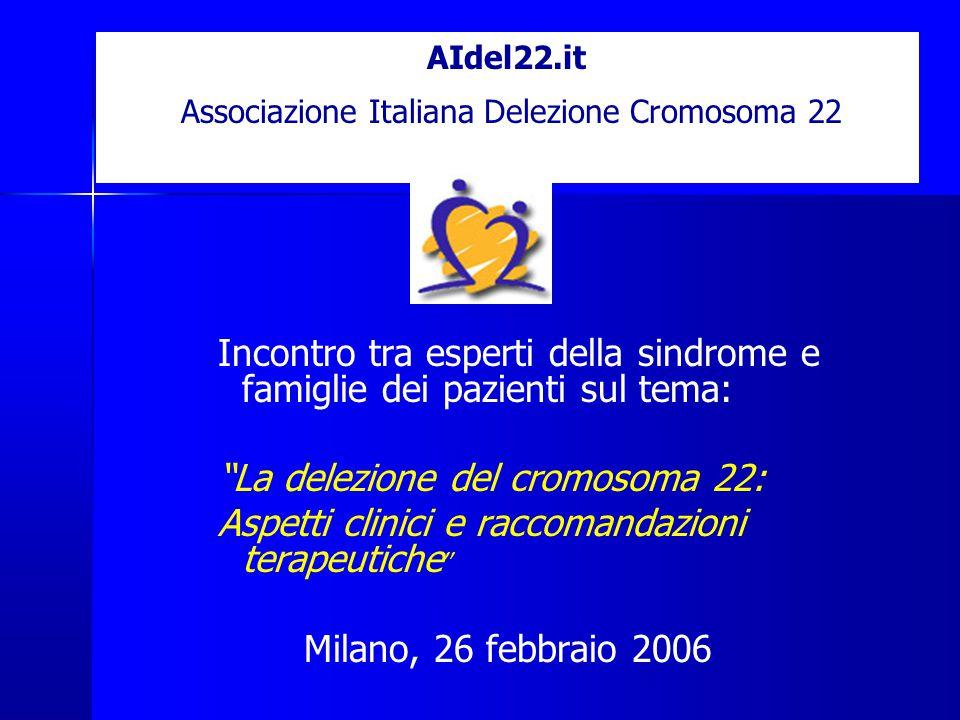 AIdel22.it Associazione Italiana Delezione Cromosoma 22 Incontro tra esperti della sindrome e famiglie dei pazienti sul tema: La delezione del cromosoma 22: Aspetti clinici e raccomandazioni terapeutiche Milano, 26 febbraio 2006