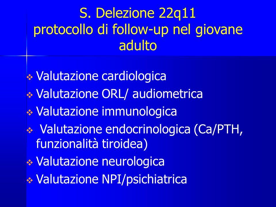 S. Delezione 22q11 protocollo di follow-up nel giovane adulto  Valutazione cardiologica  Valutazione ORL/ audiometrica  Valutazione immunologica 