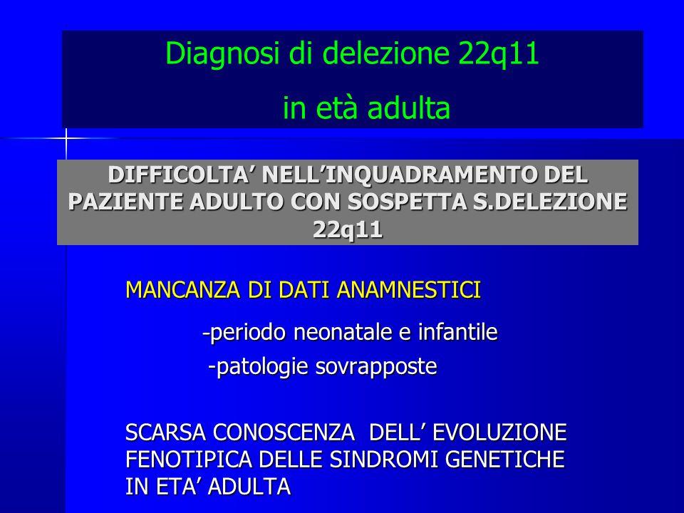 DIFFICOLTA' NELL'INQUADRAMENTO DEL PAZIENTE ADULTO CON SOSPETTA S.DELEZIONE 22q11 MANCANZA DI DATI ANAMNESTICI - periodo neonatale e infantile - periodo neonatale e infantile -patologie sovrapposte -patologie sovrapposte SCARSA CONOSCENZA DELL' EVOLUZIONE FENOTIPICA DELLE SINDROMI GENETICHE IN ETA' ADULTA Diagnosi di delezione 22q11 in età adulta