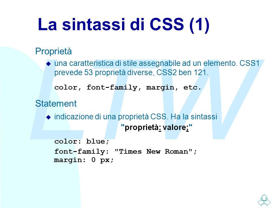 LTW La sintassi di CSS (1) Proprietà u una caratteristica di stile assegnabile ad un elemento. CSS1 prevede 53 proprietà diverse, CSS2 ben 121. color,