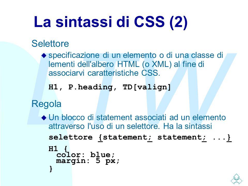 LTW La sintassi di CSS (2) Selettore u specificazione di un elemento o di una classe di lementi dell'albero HTML (o XML) al fine di associarvi caratte