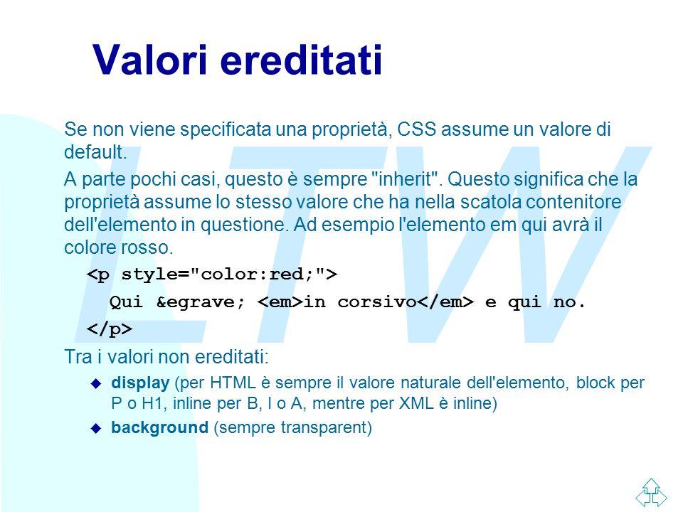 LTW Valori ereditati Se non viene specificata una proprietà, CSS assume un valore di default. A parte pochi casi, questo è sempre