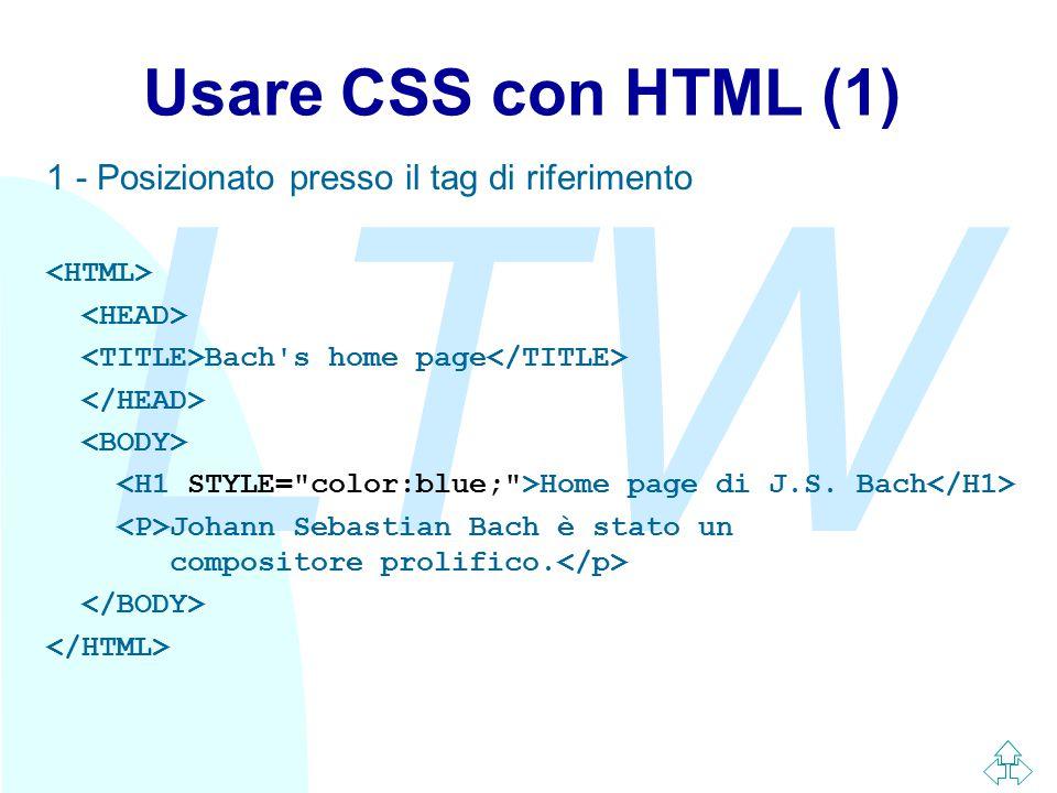 LTW Usare CSS con HTML (1) 1 - Posizionato presso il tag di riferimento Bach's home page Home page di J.S. Bach Johann Sebastian Bach è stato un compo