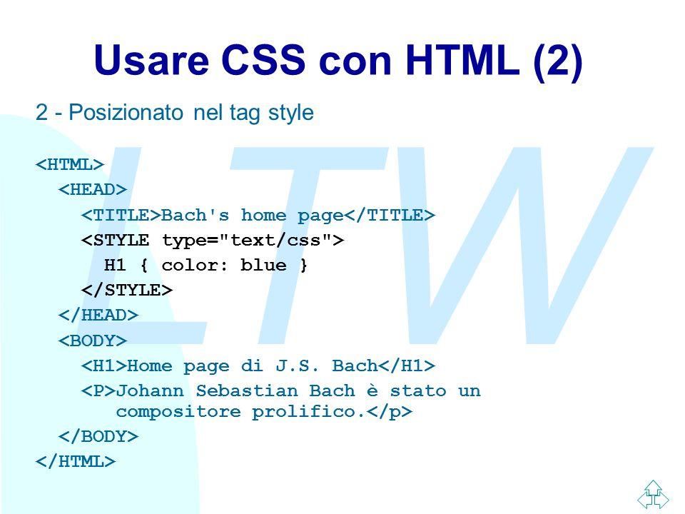 LTW Usare CSS con HTML (2) 2 - Posizionato nel tag style Bach's home page H1 { color: blue } Home page di J.S. Bach Johann Sebastian Bach è stato un c