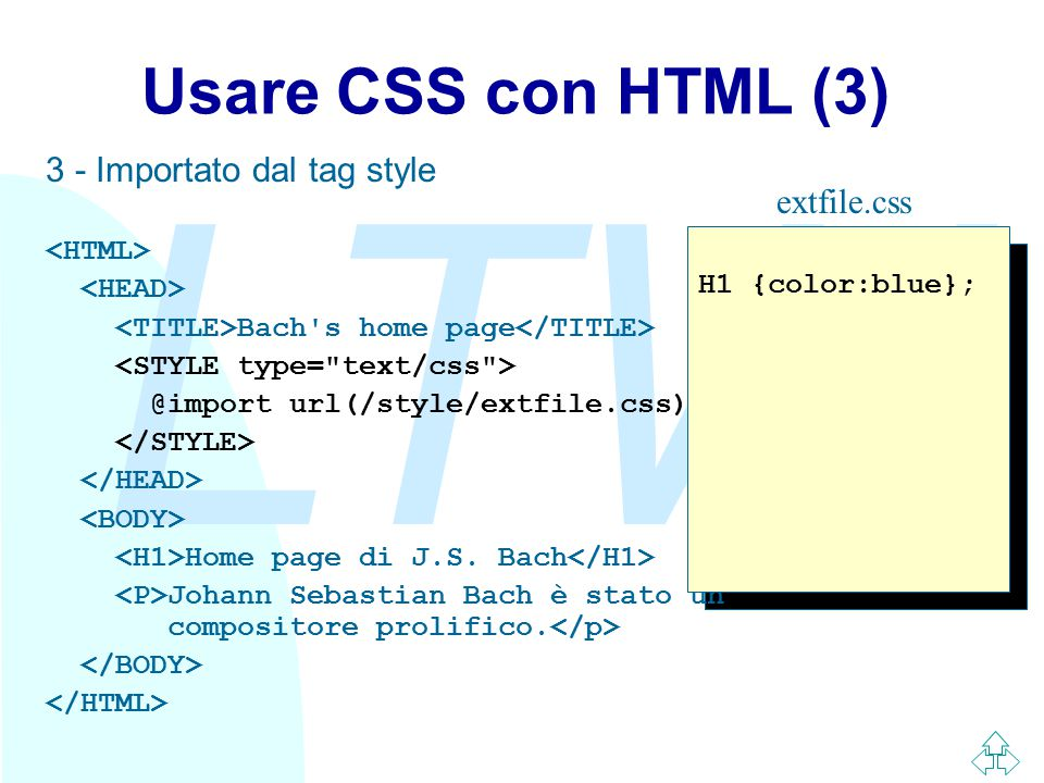 LTW Usare CSS con HTML (3) 3 - Importato dal tag style Bach s home page @import url(/style/extfile.css); Home page di J.S.