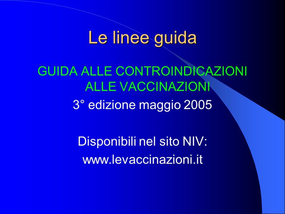 Le linee guida GUIDA ALLE CONTROINDICAZIONI ALLE VACCINAZIONI 3° edizione maggio 2005 Disponibili nel sito NIV: www.levaccinazioni.it