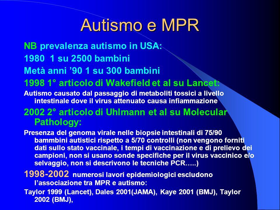Autismo e MPR NB prevalenza autismo in USA: 1980 1 su 2500 bambini Metà anni '90 1 su 300 bambini 1998 1° articolo di Wakefield et al su Lancet: Autismo causato dal passaggio di metaboliti tossici a livello intestinale dove il virus attenuato causa infiammazione 2002 2° articolo di Uhlmann et al su Molecular Pathology: Presenza del genoma virale nelle biopsie intestinali di 75/90 bammbini autistici rispetto a 5/70 controlli (non vengono forniti dati sullo stato vaccinale, i tempi di vaccinazione e di prelievo dei campioni, non si usano sonde specifiche per il virus vaccinico e/o selvaggio, non si descrivono le tecniche PCR…..) 1998-2002 numerosi lavori epidemiologici escludono l'associazione tra MPR e autismo: Taylor 1999 (Lancet), Dales 2001(JAMA), Kaye 2001 (BMJ), Taylor 2002 (BMJ),
