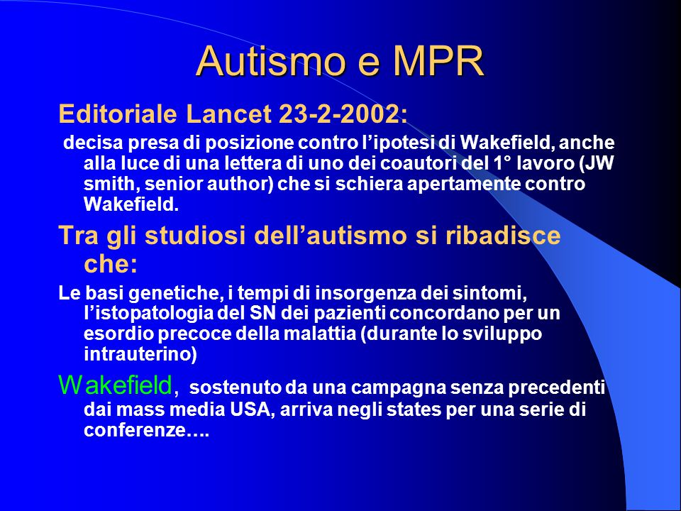 Autismo e MPR Editoriale Lancet 23-2-2002: decisa presa di posizione contro l'ipotesi di Wakefield, anche alla luce di una lettera di uno dei coautori del 1° lavoro (JW smith, senior author) che si schiera apertamente contro Wakefield.
