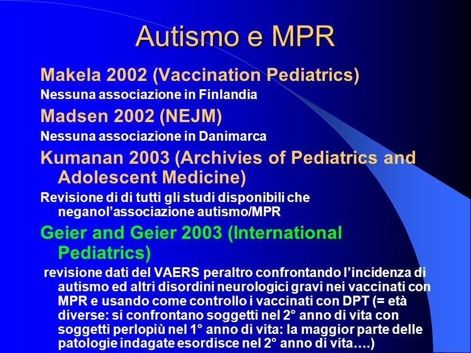 Autismo e MPR Makela 2002 (Vaccination Pediatrics) Nessuna associazione in Finlandia Madsen 2002 (NEJM) Nessuna associazione in Danimarca Kumanan 2003 (Archivies of Pediatrics and Adolescent Medicine) Revisione di di tutti gli studi disponibili che neganol'associazione autismo/MPR Geier and Geier 2003 (International Pediatrics) revisione dati del VAERS peraltro confrontando l'incidenza di autismo ed altri disordini neurologici gravi nei vaccinati con MPR e usando come controllo i vaccinati con DPT (= età diverse: si confrontano soggetti nel 2° anno di vita con soggetti perlopiù nel 1° anno di vita: la maggior parte delle patologie indagate esordisce nel 2° anno di vita….)