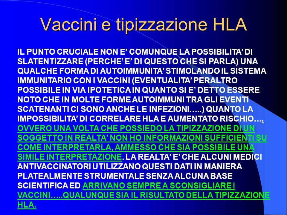 Vaccini e tipizzazione HLA IL PUNTO CRUCIALE NON E' COMUNQUE LA POSSIBILITA' DI SLATENTIZZARE (PERCHE' E' DI QUESTO CHE SI PARLA) UNA QUALCHE FORMA DI AUTOIMMUNITA' STIMOLANDO IL SISTEMA IMMUNITARIO CON I VACCINI (EVENTUALITA' PERALTRO POSSIBILE IN VIA IPOTETICA IN QUANTO SI E' DETTO ESSERE NOTO CHE IN MOLTE FORME AUTOIMMUNI TRA GLI EVENTI SCATENANTI CI SONO ANCHE LE INFEZIONI…..) QUANTO LA IMPOSSIBILITA' DI CORRELARE HLA E AUMENTATO RISCHIO….