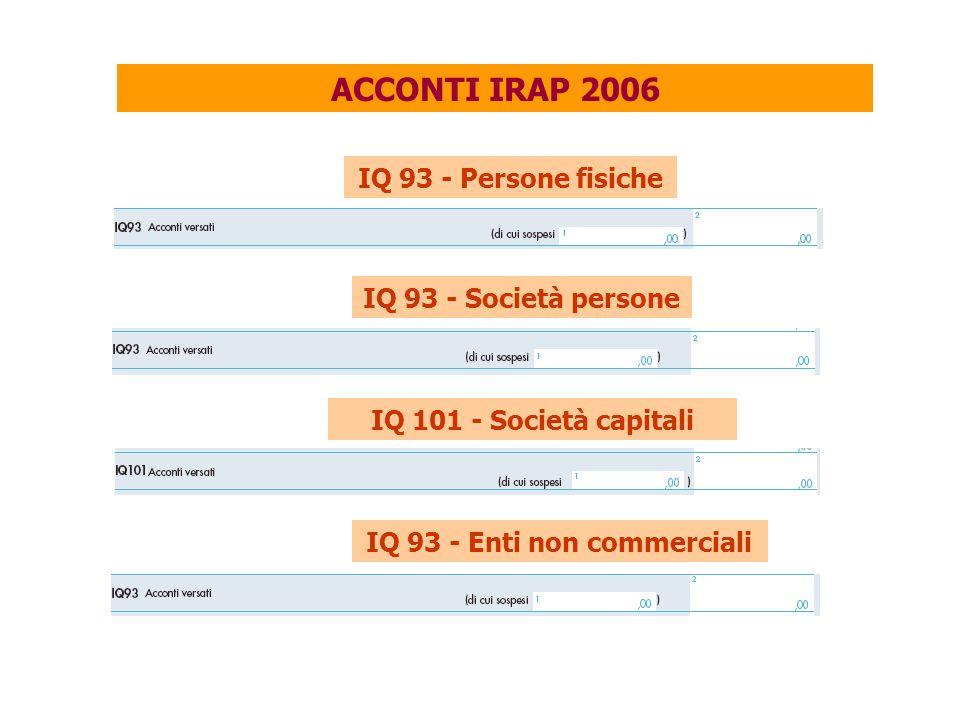ACCONTI IRAP 2006 IQ 93 - Persone fisiche IQ 93 - Società persone IQ 101 - Società capitali IQ 93 - Enti non commerciali
