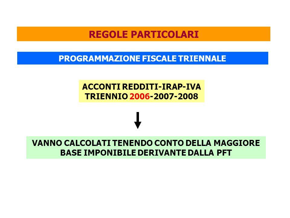 REGOLE PARTICOLARI PROGRAMMAZIONE FISCALE TRIENNALE ACCONTI REDDITI-IRAP-IVA TRIENNIO 2006-2007-2008 VANNO CALCOLATI TENENDO CONTO DELLA MAGGIORE BASE IMPONIBILE DERIVANTE DALLA PFT