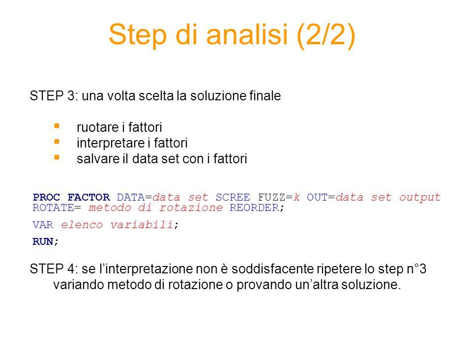 Step di analisi (2/2) STEP 3: una volta scelta la soluzione finale  ruotare i fattori  interpretare i fattori  salvare il data set con i fattori STEP 4: se l'interpretazione non è soddisfacente ripetere lo step n°3 variando metodo di rotazione o provando un'altra soluzione.