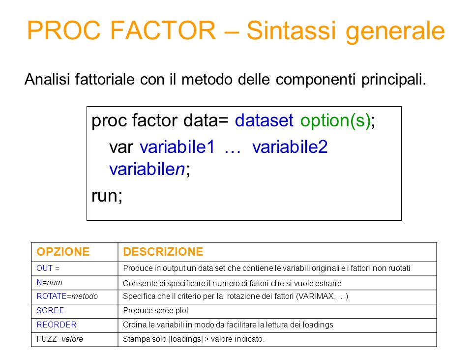 PROC FACTOR – Sintassi generale proc factor data= dataset option(s); var variabile1 … variabile2 variabilen; run; Analisi fattoriale con il metodo delle componenti principali.