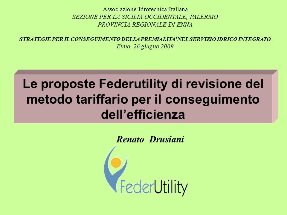 Le proposte Federutility di revisione del metodo tariffario per il conseguimento dell'efficienza Renato Drusiani Associazione Idrotecnica Italiana SEZIONE PER LA SICILIA OCCIDENTALE, PALERMO PROVINCIA REGIONALE DI ENNA STRATEGIE PER IL CONSEGUIMENTO DELLA PREMIALITA' NEL SERVIZIO IDRICO INTEGRATO Enna, 26 giugno 2009